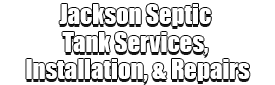 Jackson Septic Tank Services, Installation, & Repairs Logo-We offer Septic Service & Repairs, Septic Tank Installations, Septic Tank Cleaning, Commercial, Septic System, Drain Cleaning, Line Snaking, Portable Toilet, Grease Trap Pumping & Cleaning, Septic Tank Pumping, Sewage Pump, Sewer Line Repair, Septic Tank Replacement, Septic Maintenance, Sewer Line Replacement, Porta Potty Rentals